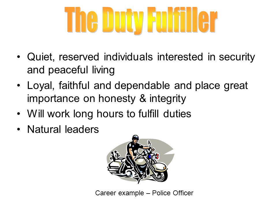 Quiet, reserved individuals interested in security and peaceful living Loyal, faithful and dependable and place great importance on honesty & integrity Will work long hours to fulfill duties Natural leaders Career example – Police Officer