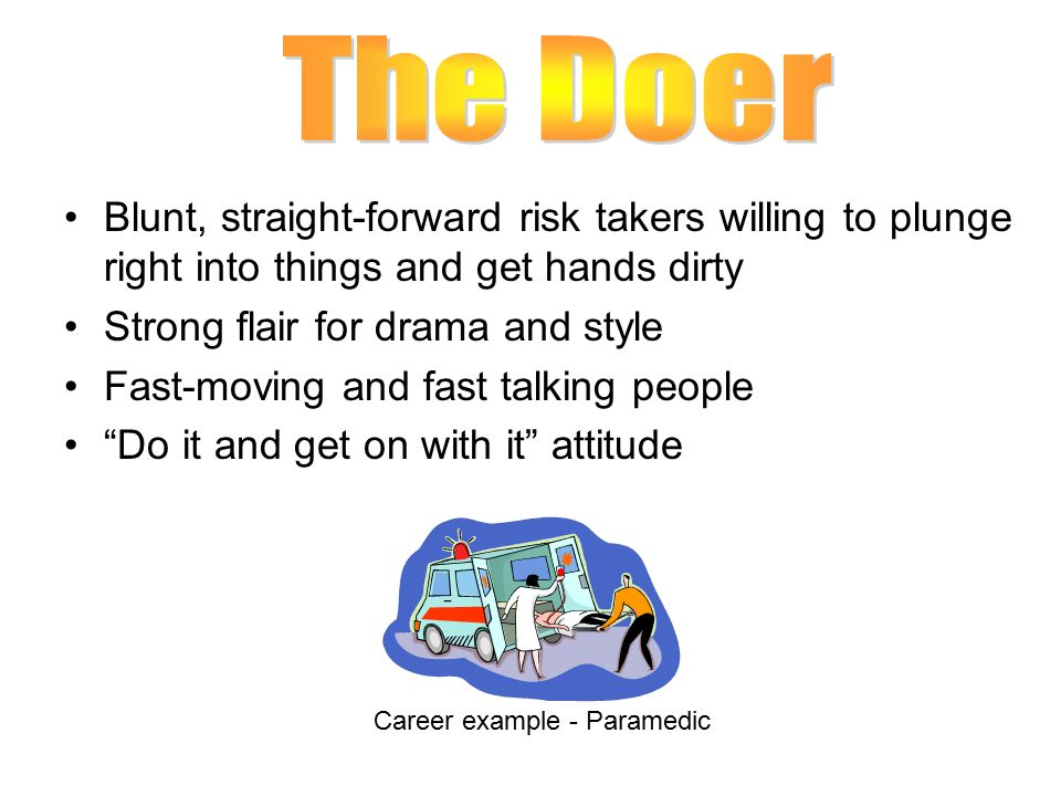 Blunt, straight-forward risk takers willing to plunge right into things and get hands dirty Strong flair for drama and style Fast-moving and fast talking people Do it and get on with it attitude Career example - Paramedic