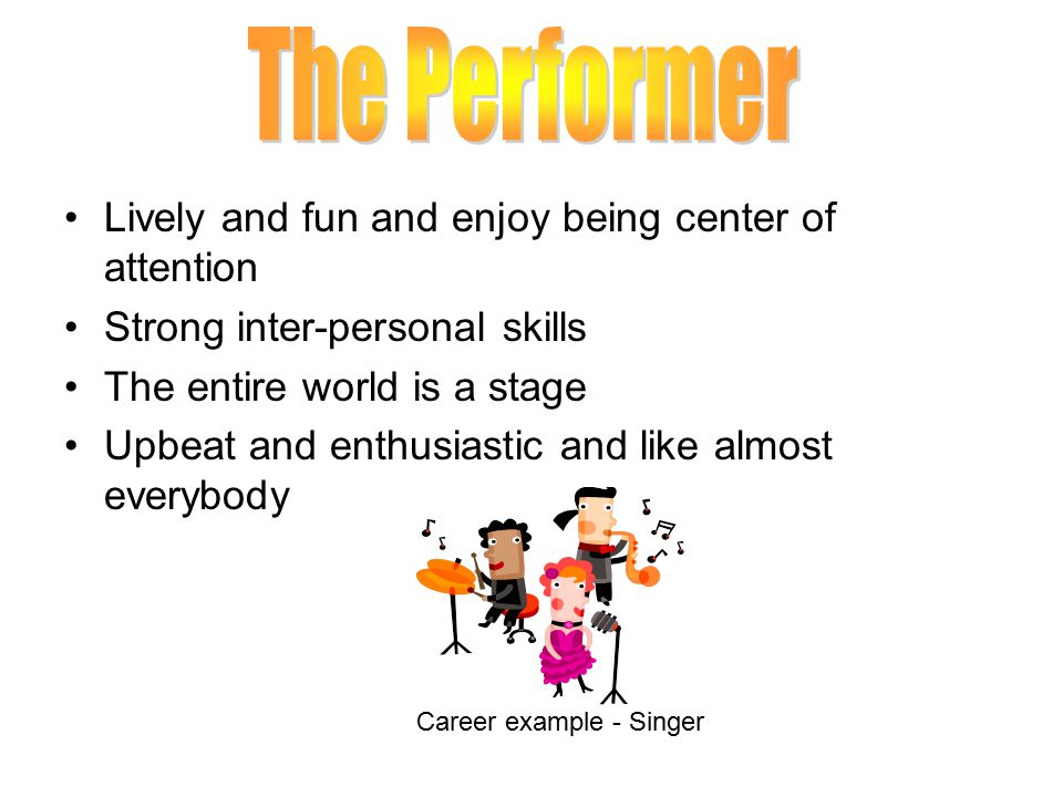 Lively and fun and enjoy being center of attention Strong inter-personal skills The entire world is a stage Upbeat and enthusiastic and like almost everybody Career example - Singer