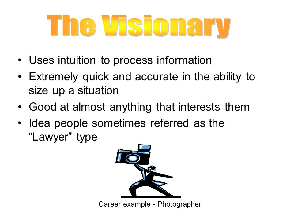 Uses intuition to process information Extremely quick and accurate in the ability to size up a situation Good at almost anything that interests them Idea people sometimes referred as the Lawyer type Career example - Photographer