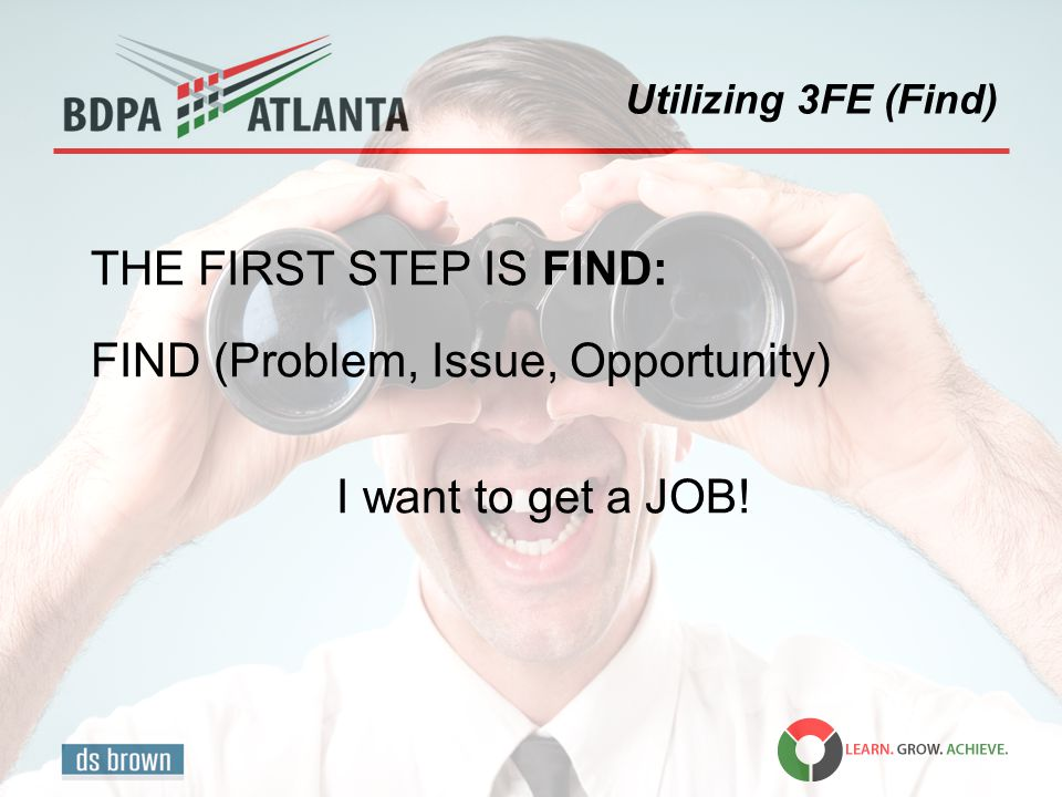 Utilizing 3FE (Find) THE FIRST STEP IS FIND: FIND (Problem, Issue, Opportunity) I want to get a JOB!