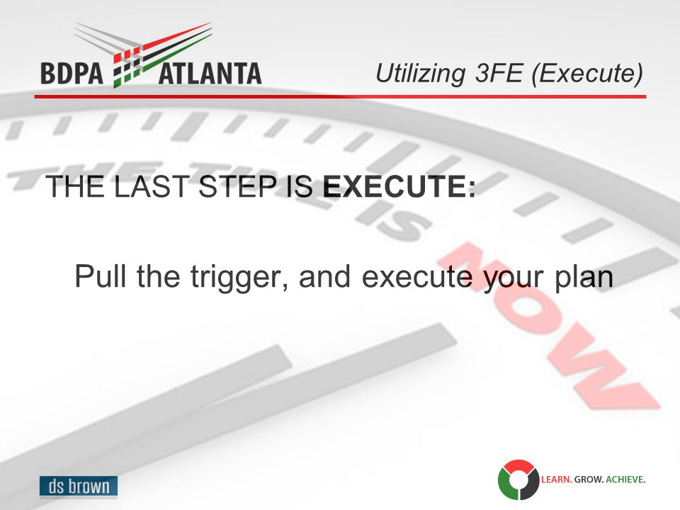 Utilizing 3FE (Execute) THE LAST STEP IS EXECUTE: Pull the trigger, and execute your plan