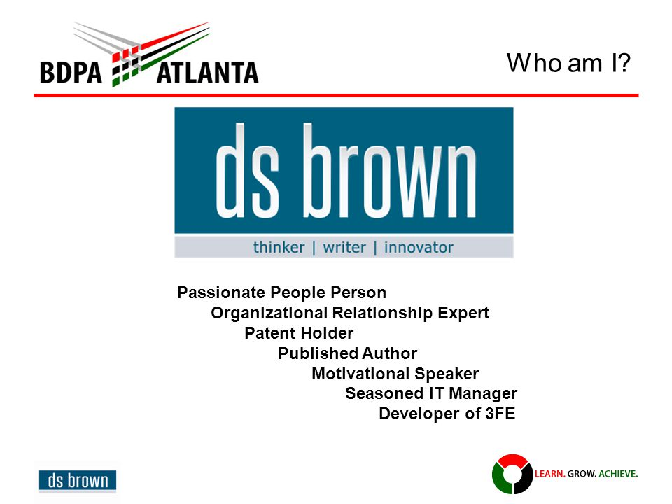 Who am I? Passionate People Person Organizational Relationship Expert Patent Holder Published Author Motivational Speaker Seasoned IT Manager Develope