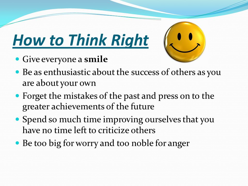 How to Think Right Give everyone a smile Be as enthusiastic about the success of others as you are about your own Forget the mistakes of the past and
