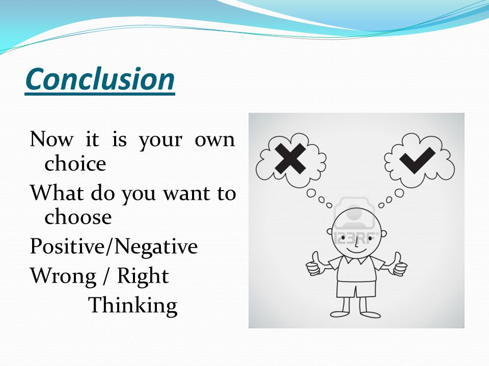 Conclusion Now it is your own choice What do you want to choose Positive/Negative Wrong / Right Thinking