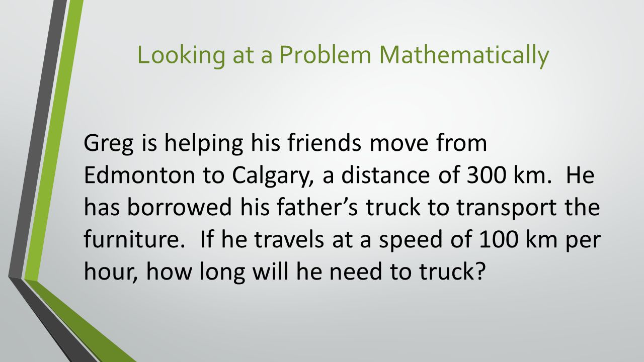 Looking at a Problem Mathematically Greg is helping his friends move from Edmonton to Calgary, a distance of 300 km.
