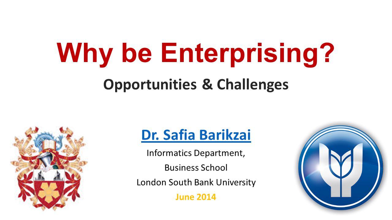 Why be Enterprising? Opportunities & Challenges Dr. Safia Barikzai Informatics Department, Business School London South Bank University June 2014