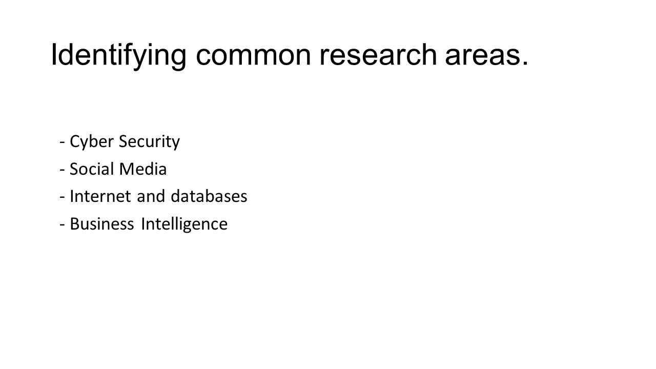 Identifying common research areas. - Cyber Security - Social Media - Internet and databases - Business Intelligence