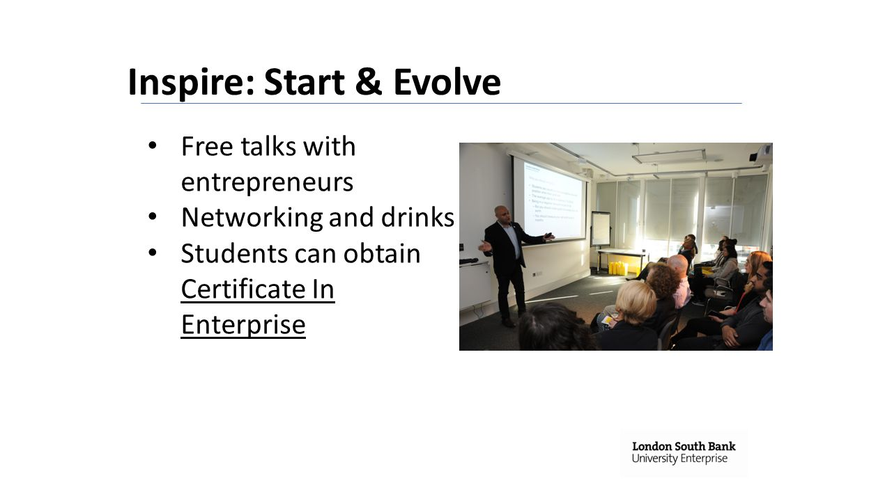 Inspire: Start & Evolve Free talks with entrepreneurs Networking and drinks Students can obtain Certificate In Enterprise