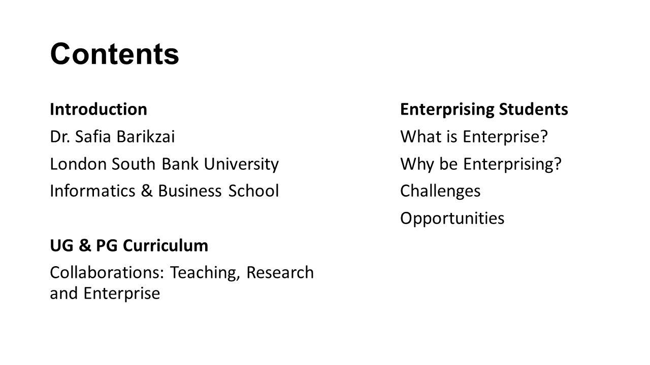 Contents Introduction Dr. Safia Barikzai London South Bank University Informatics & Business School UG & PG Curriculum Collaborations: Teaching, Resea