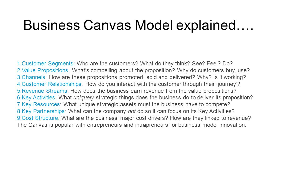 Business Canvas Model explained…. 1.Customer Segments: Who are the customers? What do they think? See? Feel? Do? 2.Value Propositions: What's compelli