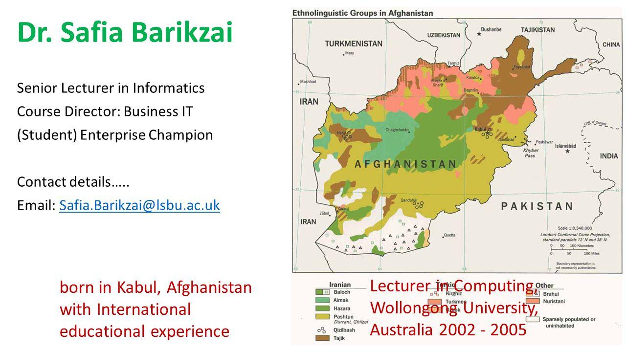 Dr. Safia Barikzai Senior Lecturer in Informatics Course Director: Business IT (Student) Enterprise Champion Contact details….. Email: Safia.Barikzai@