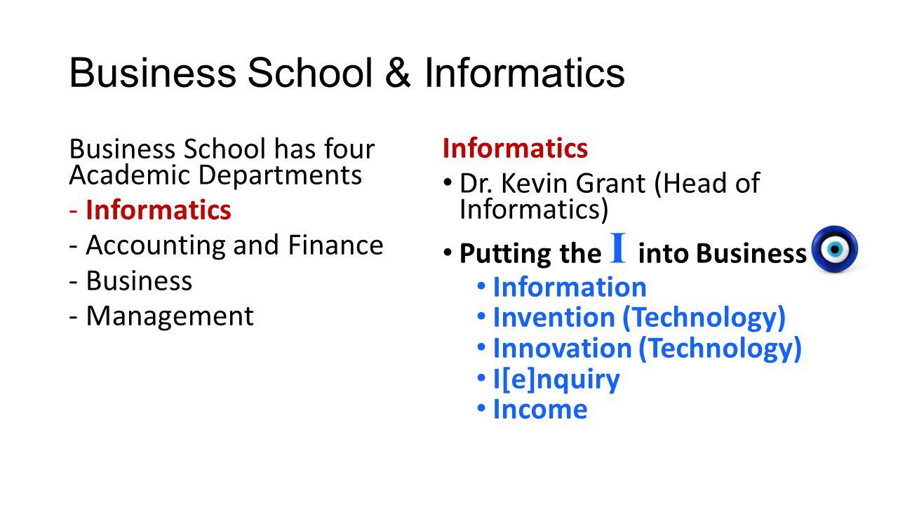 Business School & Informatics Business School has four Academic Departments -Informatics -Accounting and Finance -Business -Management Informatics Dr.
