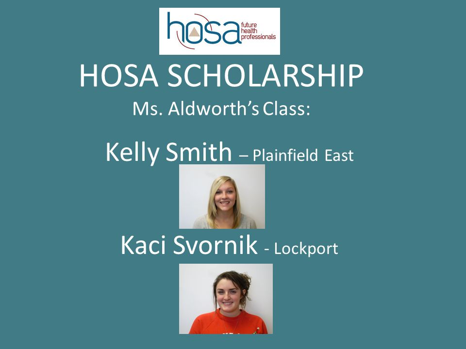 HOSA SCHOLARSHIP Ms. Aldworth's Class: Kelly Smith – Plainfield East Kaci Svornik - Lockport