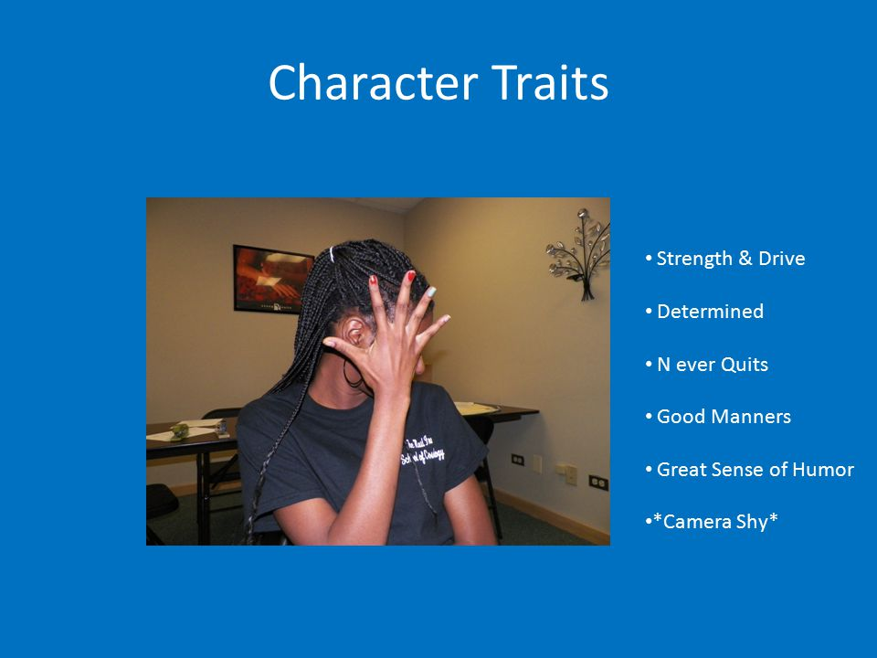 Character Traits Strength & Drive Determined N ever Quits Good Manners Great Sense of Humor *Camera Shy*