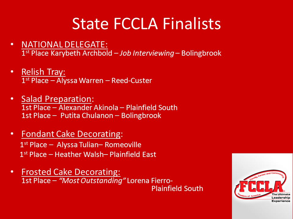 State FCCLA Finalists NATIONAL DELEGATE: 1 st Place Karybeth Archbold – Job Interviewing – Bolingbrook Relish Tray: 1 st Place – Alyssa Warren – Reed-Custer Salad Preparation: 1st Place – Alexander Akinola – Plainfield South 1st Place – Putita Chulanon – Bolingbrook Fondant Cake Decorating: 1 st Place – Alyssa Tulian– Romeoville 1 st Place – Heather Walsh– Plainfield East Frosted Cake Decorating: 1st Place – Most Outstanding Lorena Fierro- Plainfield South