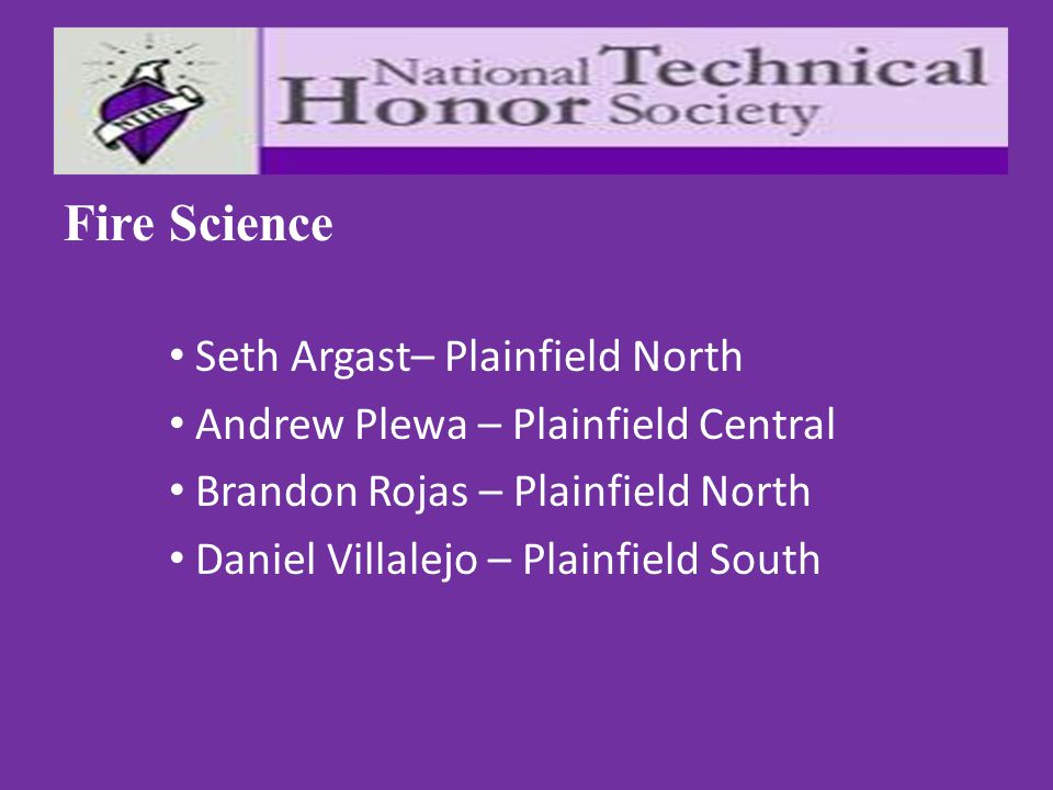 Fire Science Seth Argast– Plainfield North Andrew Plewa – Plainfield Central Brandon Rojas – Plainfield North Daniel Villalejo – Plainfield South