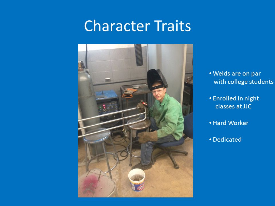 Character Traits Welds are on par with college students Enrolled in night classes at JJC Hard Worker Dedicated