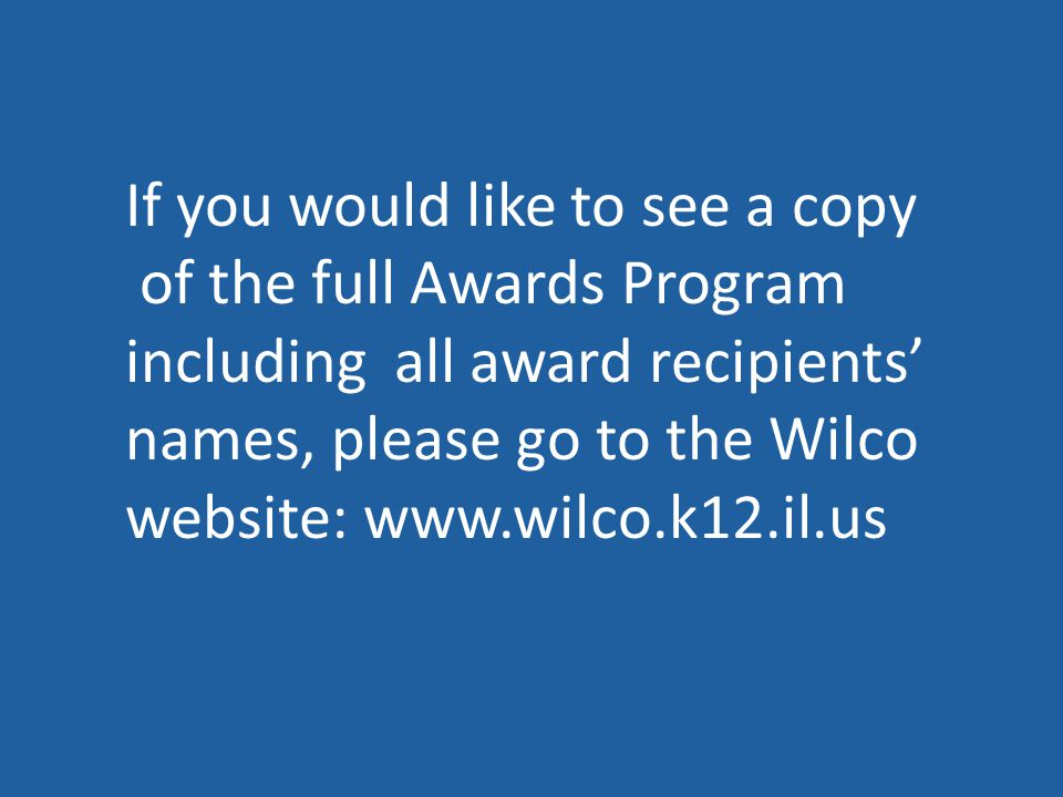 If you would like to see a copy of the full Awards Program including all award recipients' names, please go to the Wilco website: www.wilco.k12.il.us