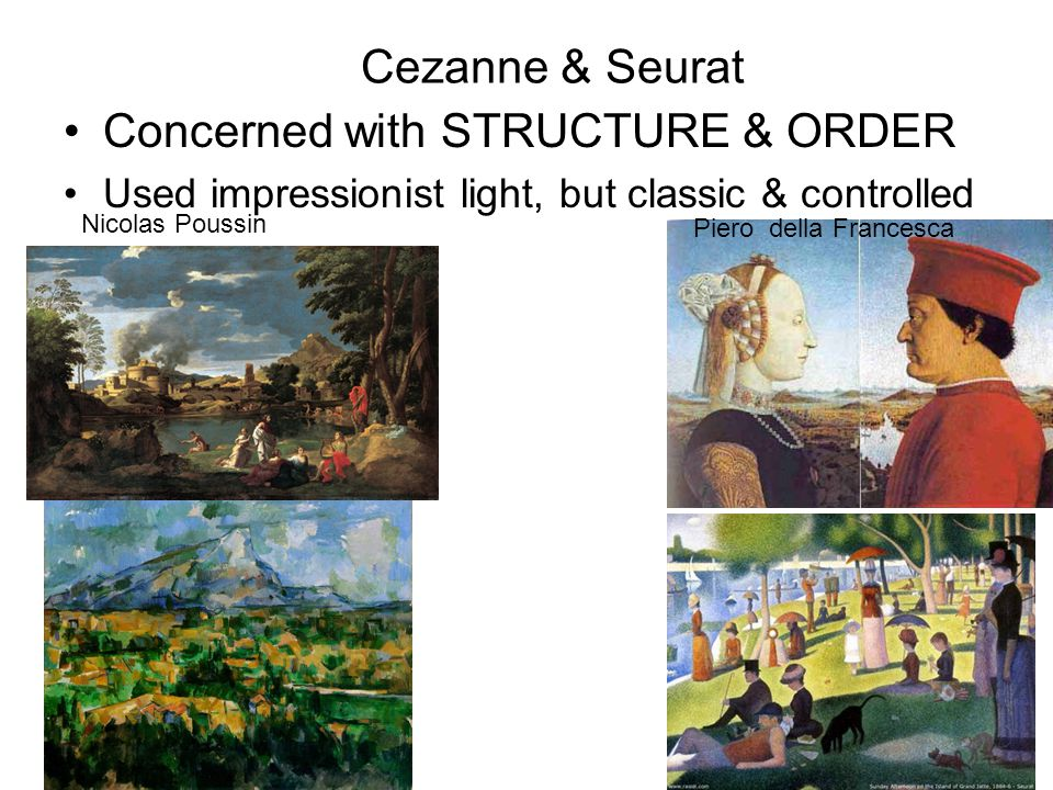 Cezanne & Seurat Concerned with STRUCTURE & ORDER Used impressionist light, but classic & controlled Piero della Francesca Nicolas Poussin