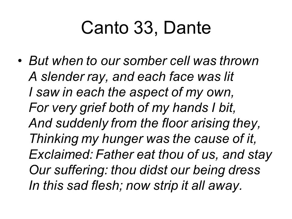 Canto 33, Dante But when to our somber cell was thrown A slender ray, and each face was lit I saw in each the aspect of my own, For very grief both of