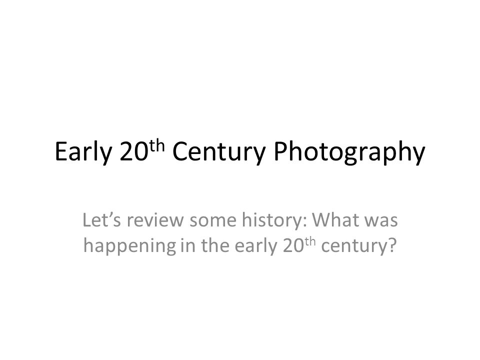 Early 20 th Century Photography Let's review some history: What was happening in the early 20 th century