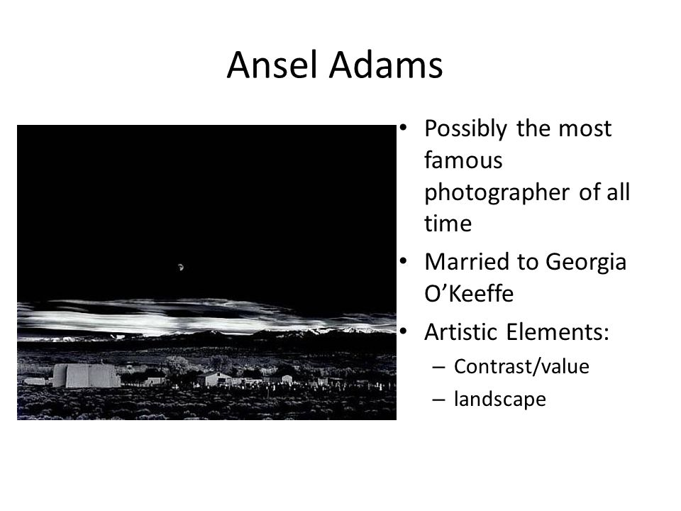 Ansel Adams Possibly the most famous photographer of all time Married to Georgia O'Keeffe Artistic Elements: – Contrast/value – landscape