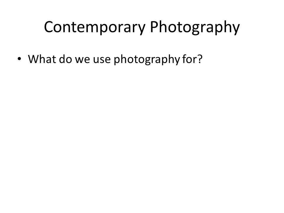 Contemporary Photography What do we use photography for