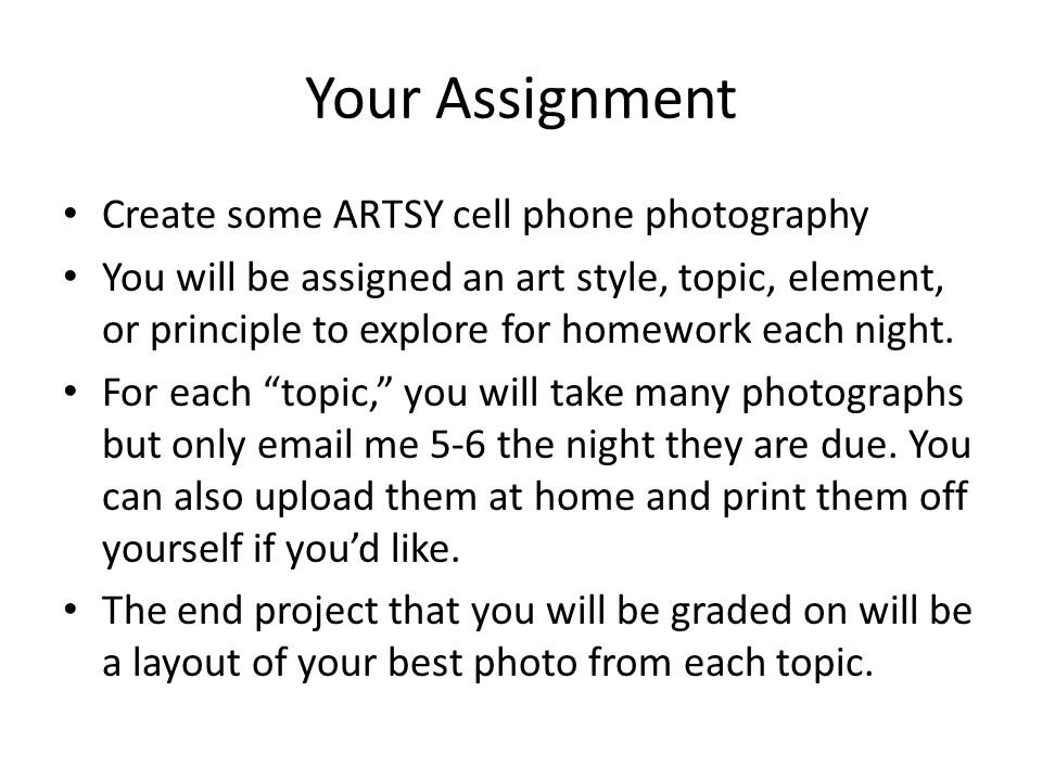 Your Assignment Create some ARTSY cell phone photography You will be assigned an art style, topic, element, or principle to explore for homework each night.