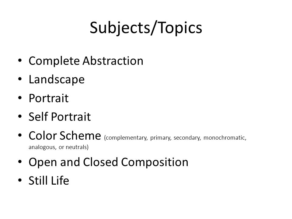 Subjects/Topics Complete Abstraction Landscape Portrait Self Portrait Color Scheme (complementary, primary, secondary, monochromatic, analogous, or neutrals) Open and Closed Composition Still Life