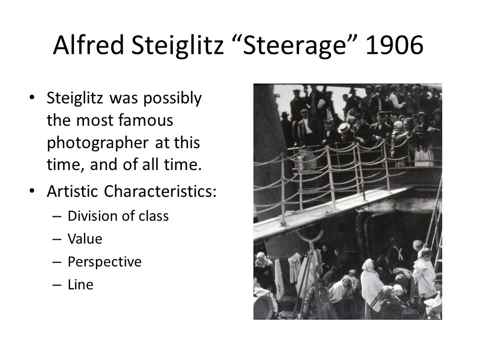 Alfred Steiglitz Steerage 1906 Steiglitz was possibly the most famous photographer at this time, and of all time.