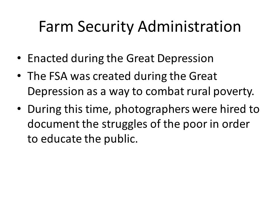 Farm Security Administration Enacted during the Great Depression The FSA was created during the Great Depression as a way to combat rural poverty.