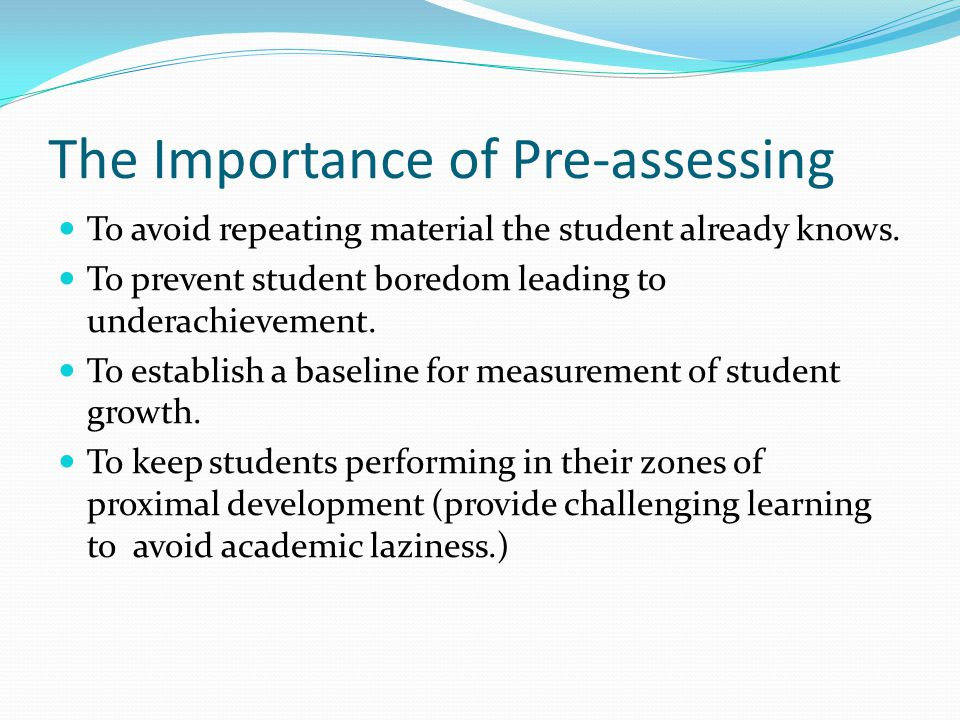 The Importance of Pre-assessing To avoid repeating material the student already knows.