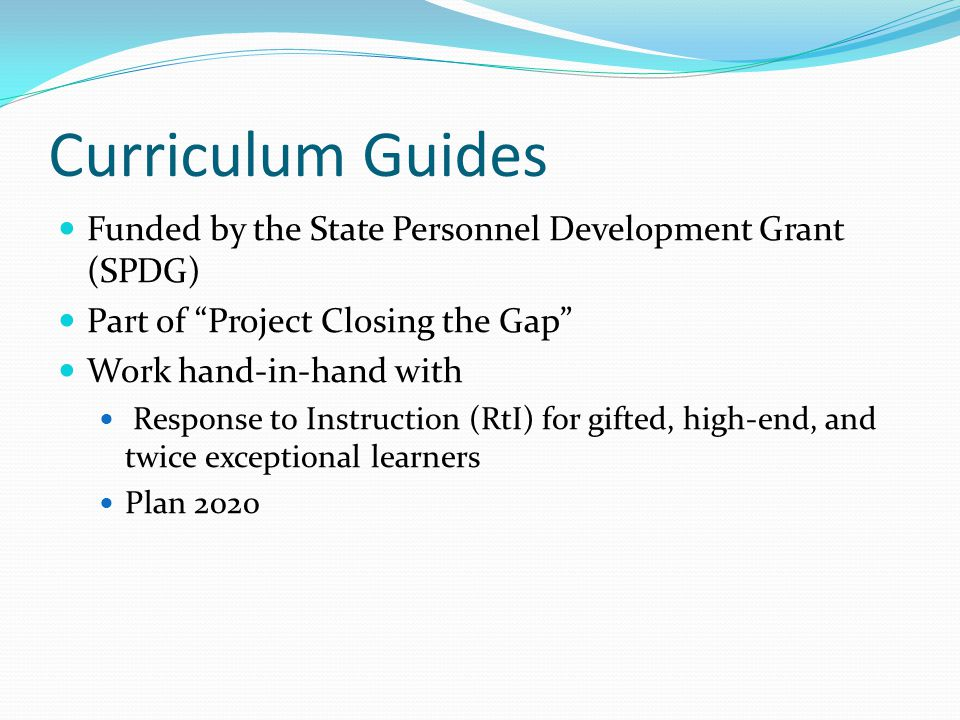 Curriculum Guides Funded by the State Personnel Development Grant (SPDG) Part of Project Closing the Gap Work hand-in-hand with Response to Instruction (RtI) for gifted, high-end, and twice exceptional learners Plan 2020