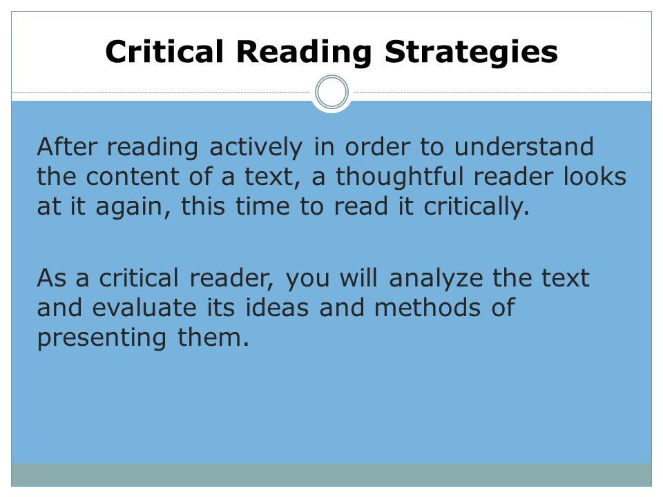 Critical Reading Strategies After reading actively in order to understand the content of a text, a thoughtful reader looks at it again, this time to r
