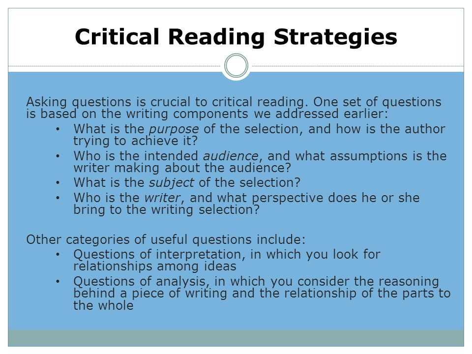 Critical Reading Strategies Asking questions is crucial to critical reading. One set of questions is based on the writing components we addressed earl