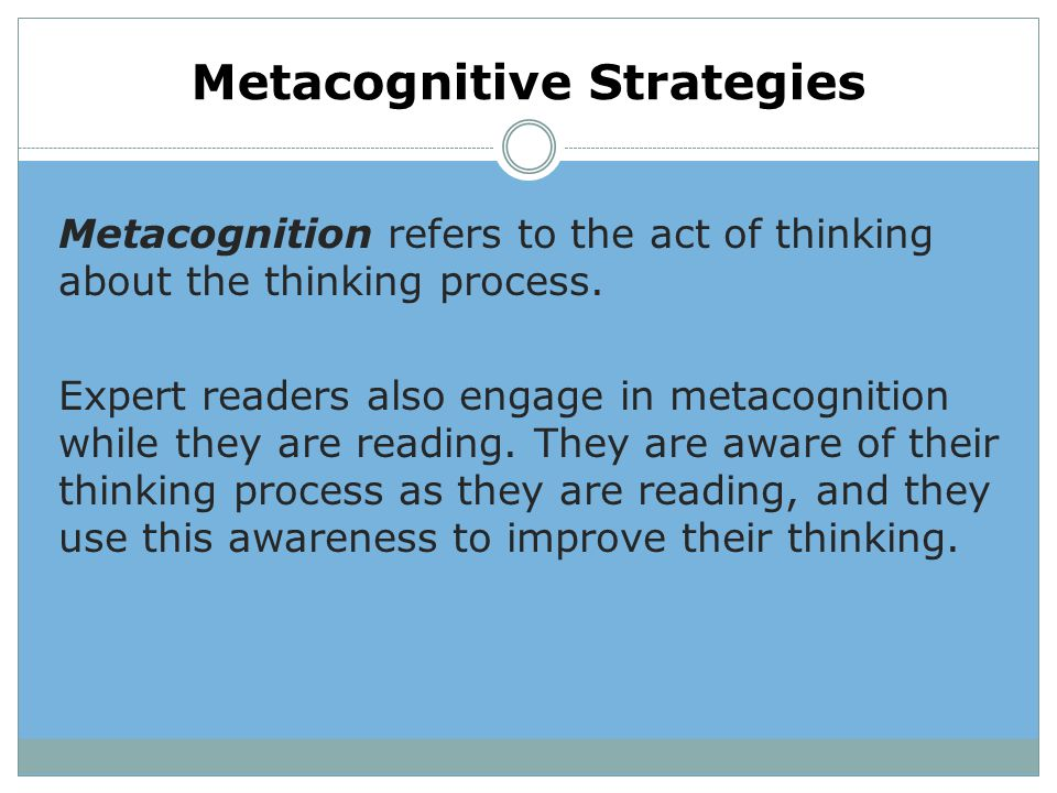 Metacognitive Strategies Metacognition refers to the act of thinking about the thinking process. Expert readers also engage in metacognition while the