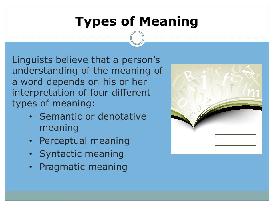 Types of Meaning Linguists believe that a person's understanding of the meaning of a word depends on his or her interpretation of four different types