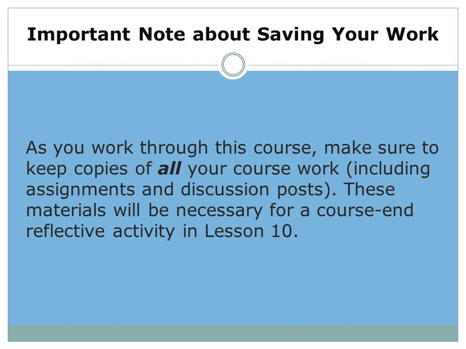 Important Note about Saving Your Work As you work through this course, make sure to keep copies of all your course work (including assignments and dis