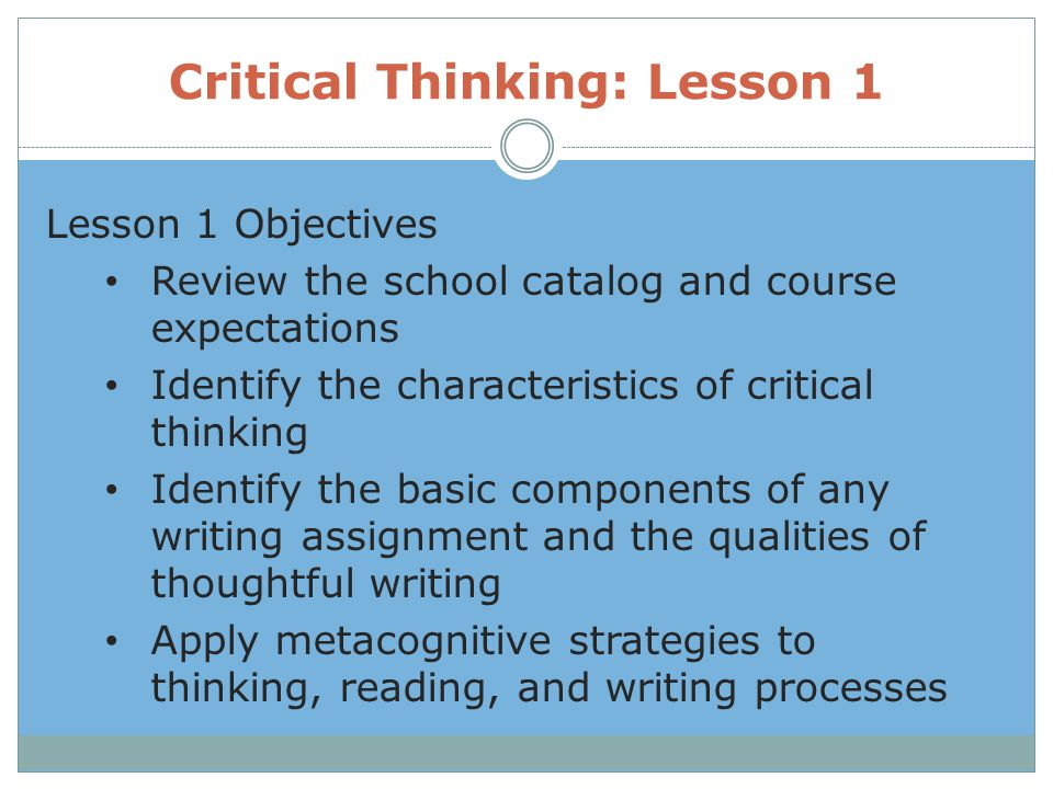 Critical Thinking: Lesson 1 Lesson 1 Objectives Review the school catalog and course expectations Identify the characteristics of critical thinking Id