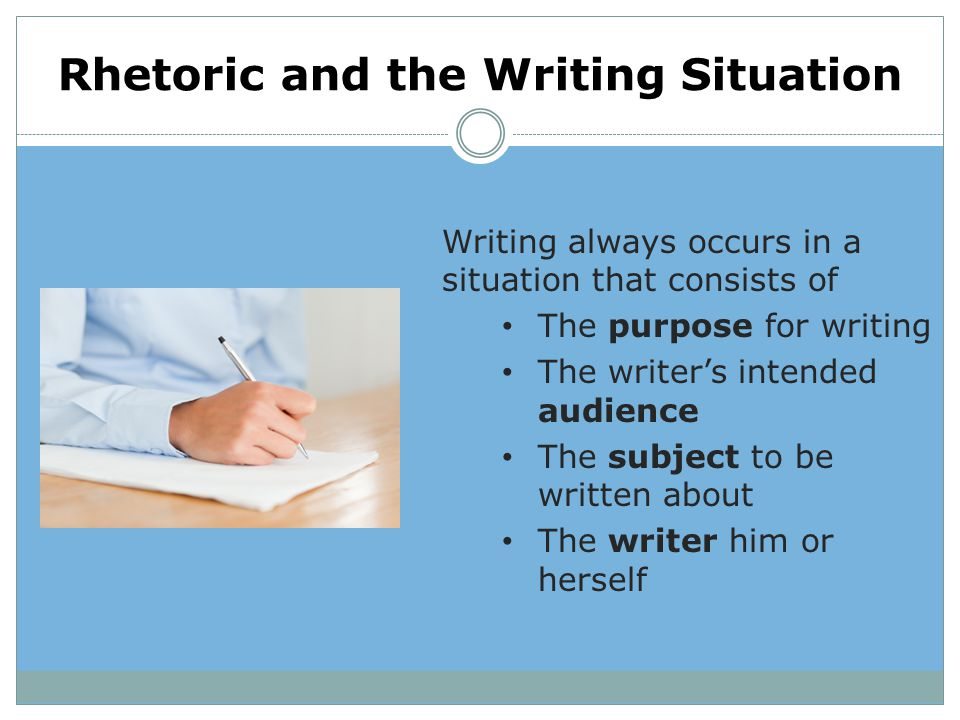 Rhetoric and the Writing Situation Writing always occurs in a situation that consists of The purpose for writing The writer's intended audience The su