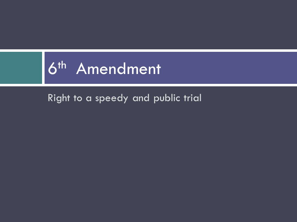 Right to a speedy and public trial 6 th Amendment