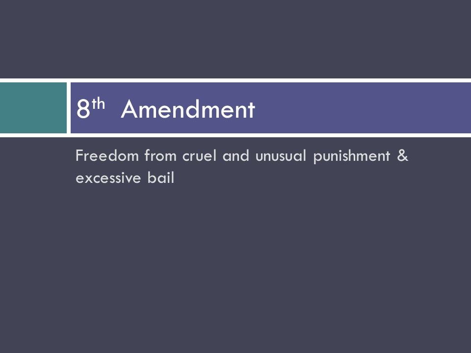 Freedom from cruel and unusual punishment & excessive bail 8 th Amendment