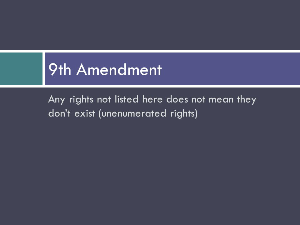 Any rights not listed here does not mean they don't exist (unenumerated rights) 9th Amendment