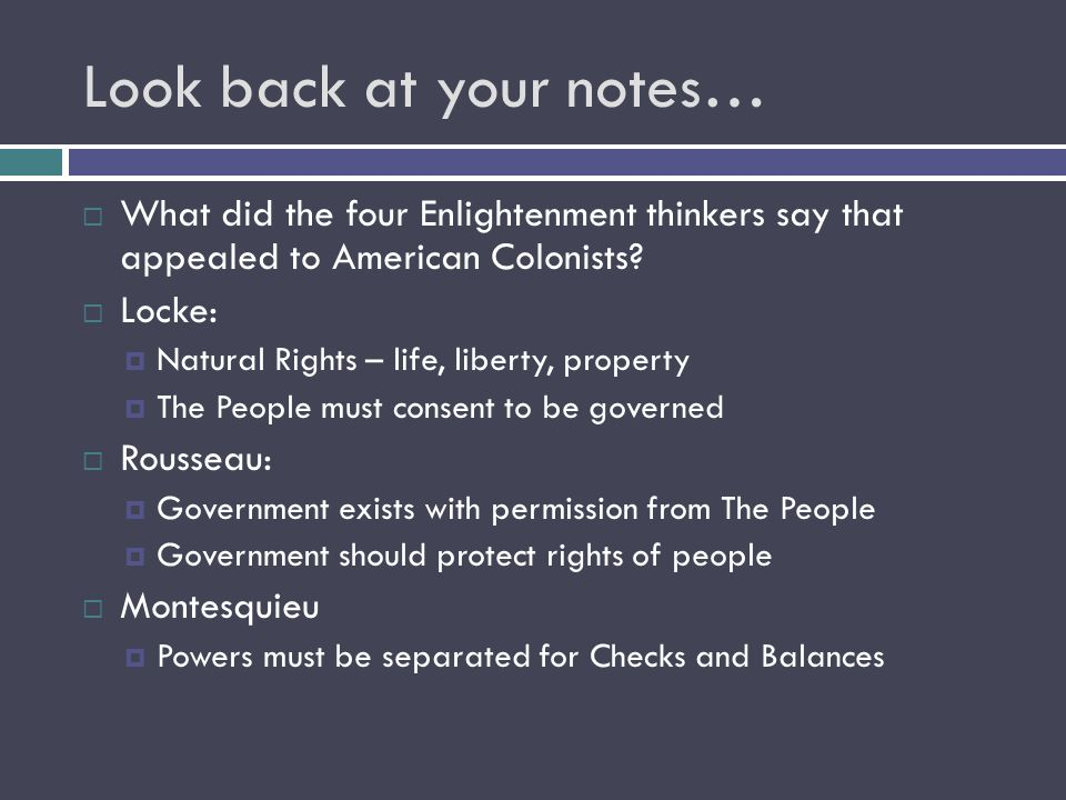 Look back at your notes… WWhat did the four Enlightenment thinkers say that appealed to American Colonists.