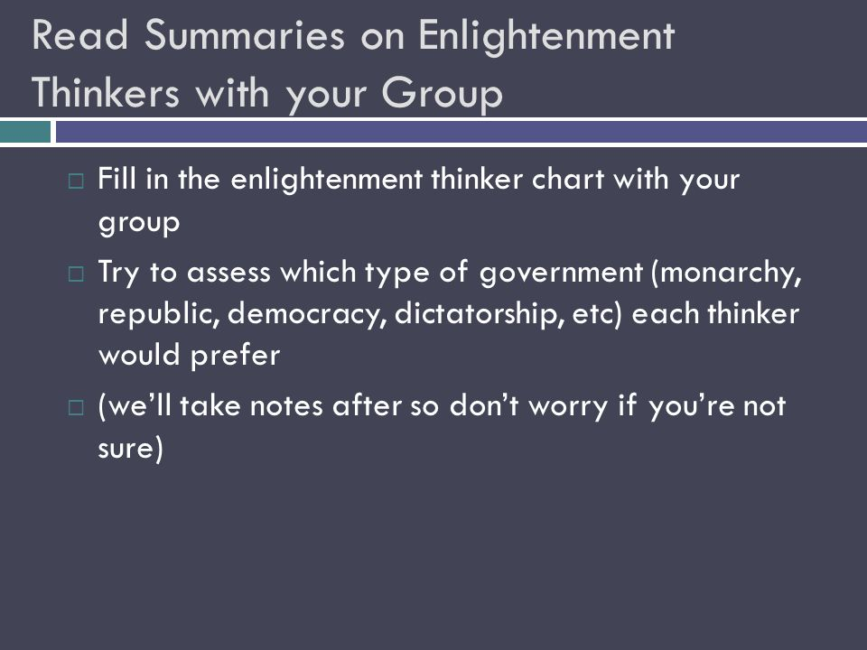 Read Summaries on Enlightenment Thinkers with your Group  Fill in the enlightenment thinker chart with your group  Try to assess which type of government (monarchy, republic, democracy, dictatorship, etc) each thinker would prefer  (we'll take notes after so don't worry if you're not sure)