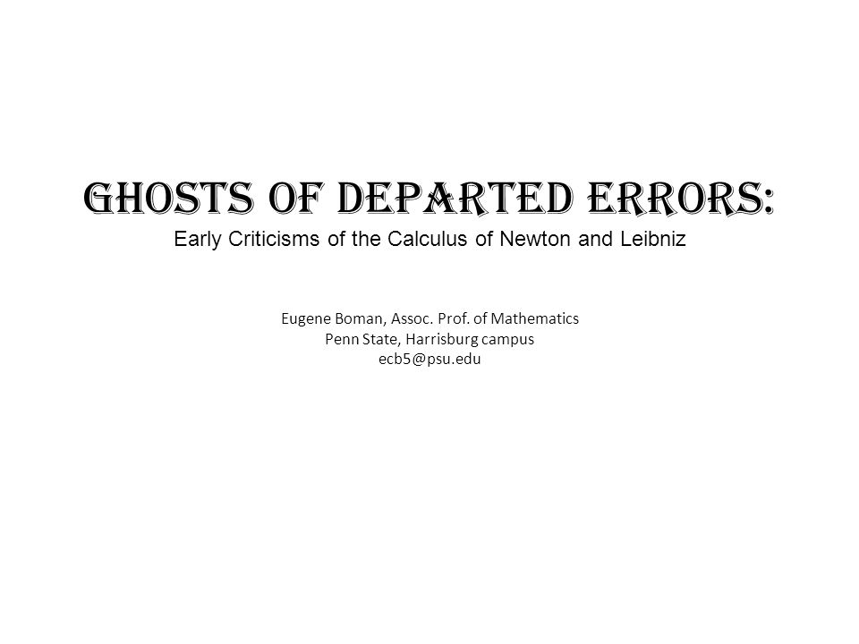 Ghosts of Departed Errors: Early Criticisms of the Calculus of Newton and Leibniz Eugene Boman, Assoc. Prof. of Mathematics Penn State, Harrisburg cam