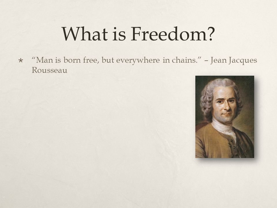 What is Freedom  Man is born free, but everywhere in chains. – Jean Jacques Rousseau