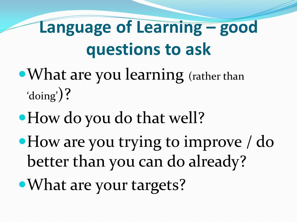 Language of Learning – good questions to ask What are you learning (rather than 'doing' ).