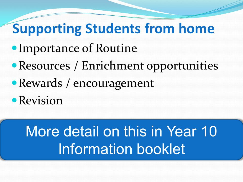 Supporting Students from home Importance of Routine Resources / Enrichment opportunities Rewards / encouragement Revision More detail on this in Year 10 Information booklet